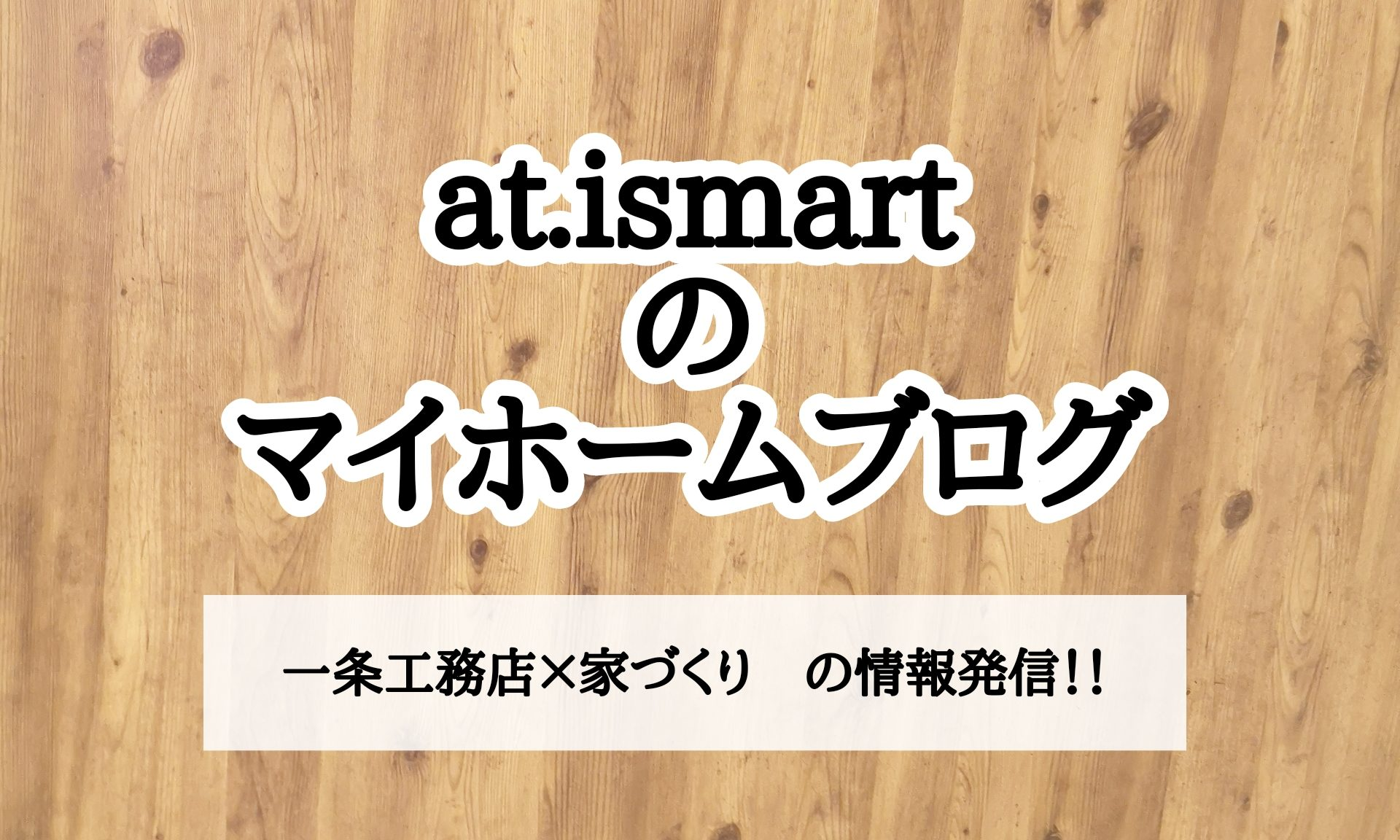 at.ismartのマイホームブログ